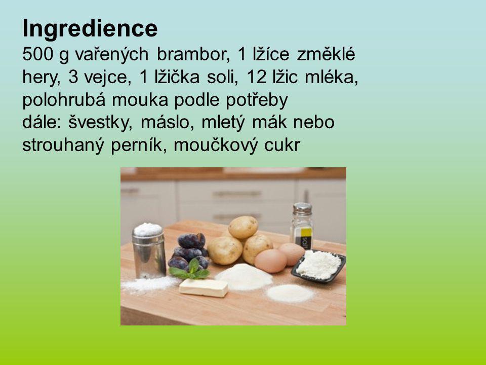 Ingredience 500 g vařených brambor, 1 lžíce změklé hery, 3 vejce, 1 lžička soli, 12 lžic mléka, polohrubá mouka podle potřeby dále: švestky, máslo, mletý mák nebo strouhaný perník, moučkový cukr