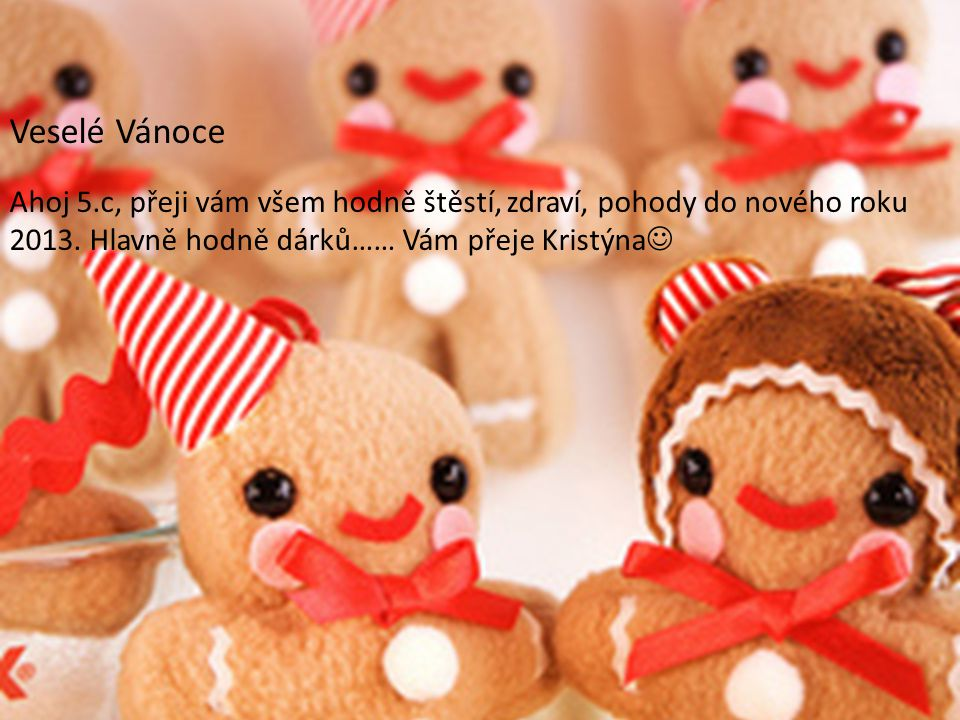 Veselé Vánoce Ahoj 5.c, přeji vám všem hodně štěstí, zdraví, pohody do nového roku 2013.