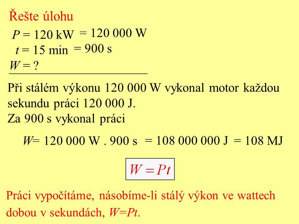Řešte úlohu P = 120 kW t = 15 min W = = 120 000 W = 900 s
