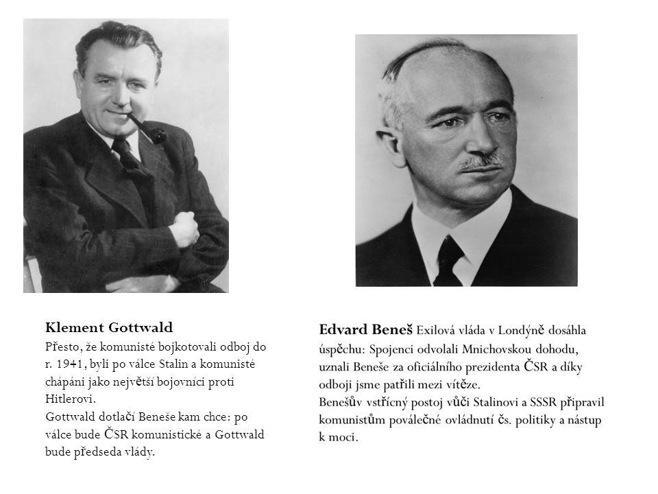 Klement Gottwald Přesto, že komunisté bojkotovali odboj do r. 1941, byli po válce Stalin a komunisté chápáni jako největší bojovníci proti Hitlerovi.