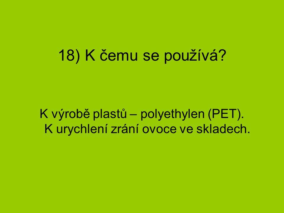 18) K čemu se používá K výrobě plastů – polyethylen (PET). K urychlení zrání ovoce ve skladech.