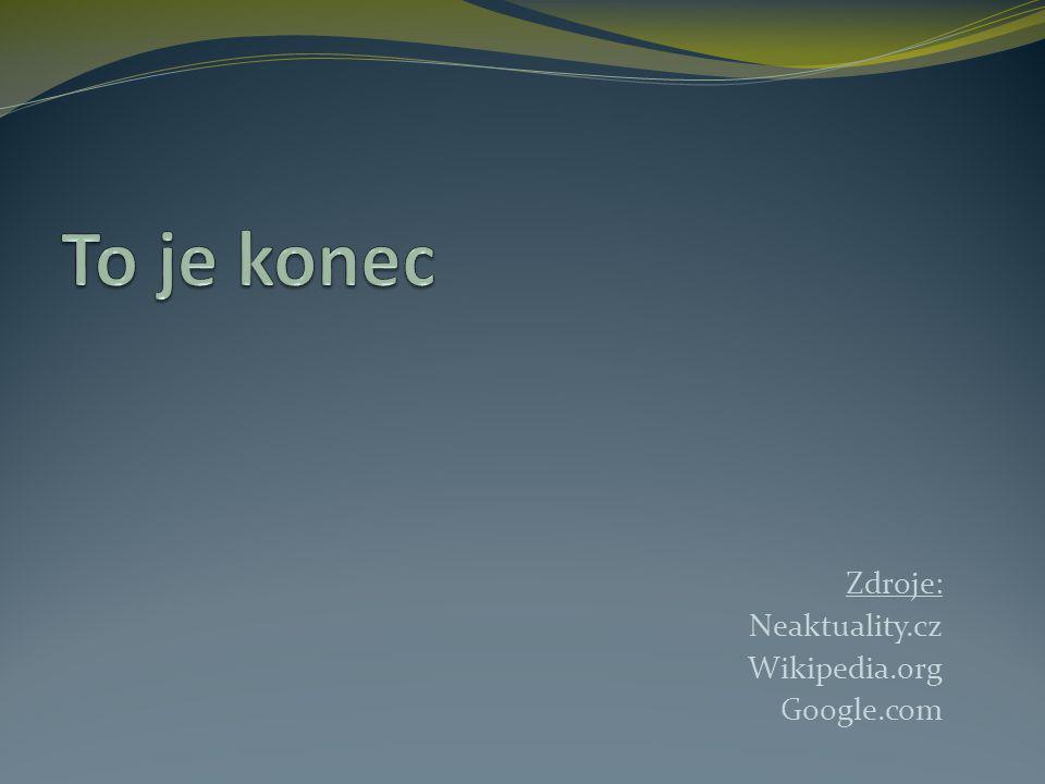 To je konec Zdroje: Neaktuality.cz Wikipedia.org Google.com