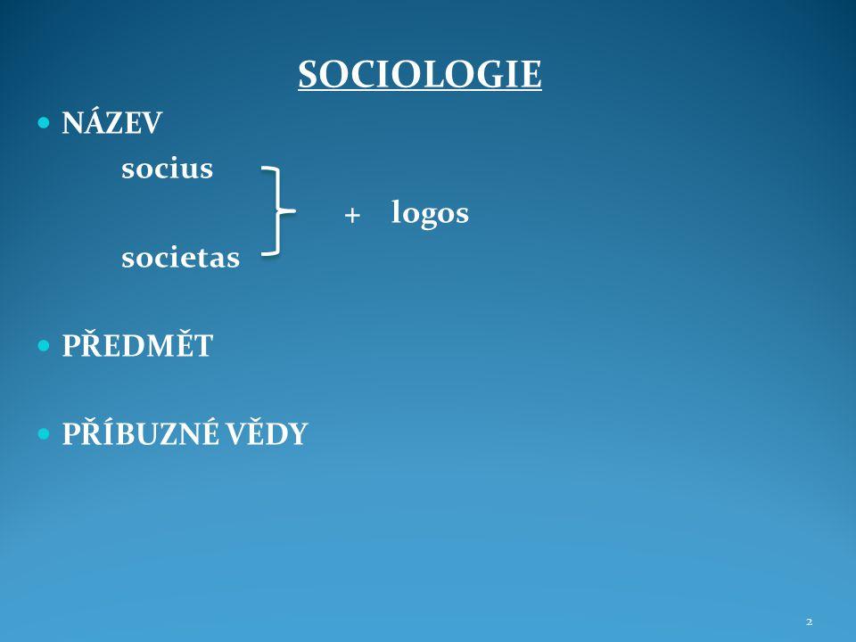SOCIOLOGIE NÁZEV socius + logos societas PŘEDMĚT PŘÍBUZNÉ VĚDY