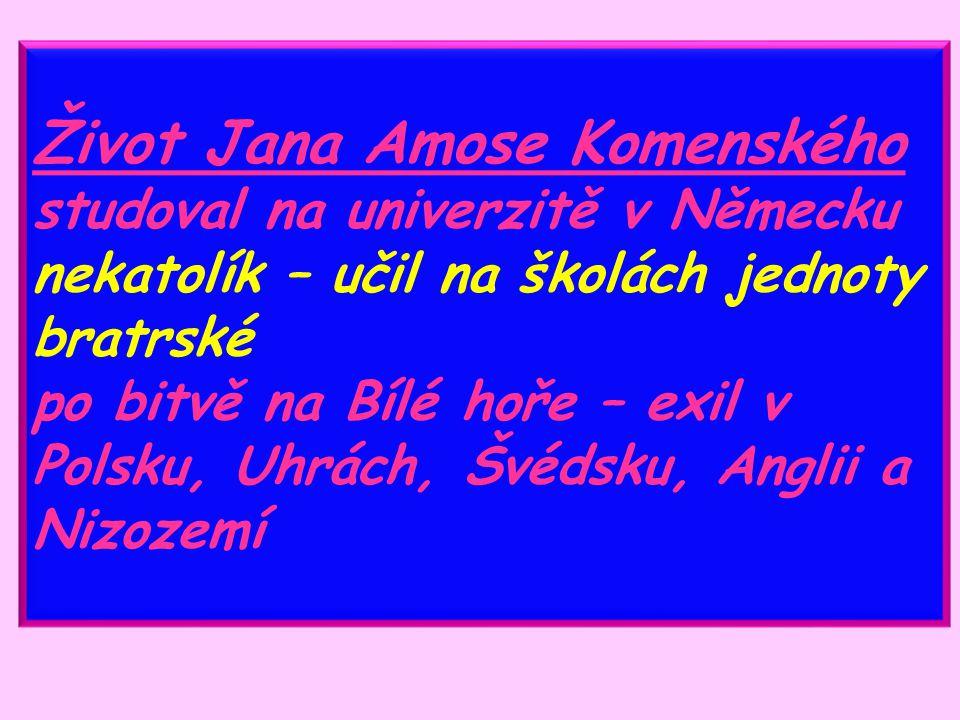 Život Jana Amose Komenského studoval na univerzitě v Německu nekatolík – učil na školách jednoty bratrské po bitvě na Bílé hoře – exil v Polsku, Uhrách, Švédsku, Anglii a Nizozemí