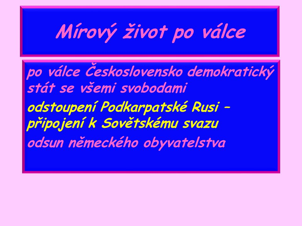 Mírový život po válce po válce Československo demokratický stát se všemi svobodami. odstoupení Podkarpatské Rusi – připojení k Sovětskému svazu.