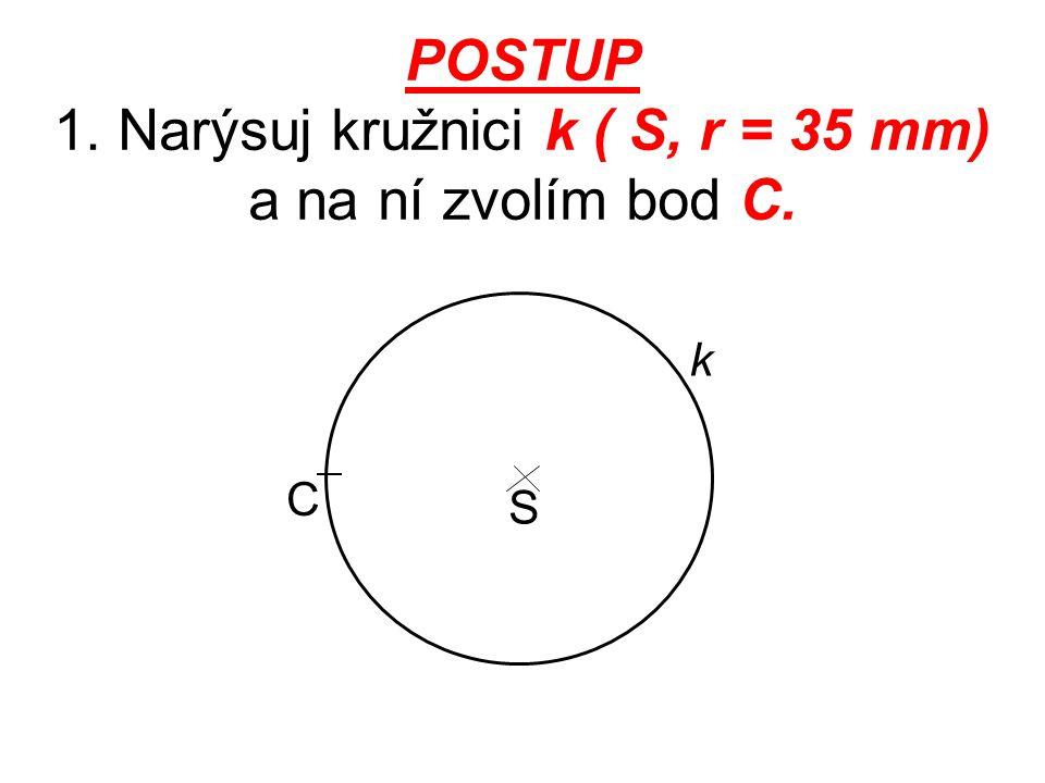 POSTUP 1. Narýsuj kružnici k ( S, r = 35 mm) a na ní zvolím bod C.