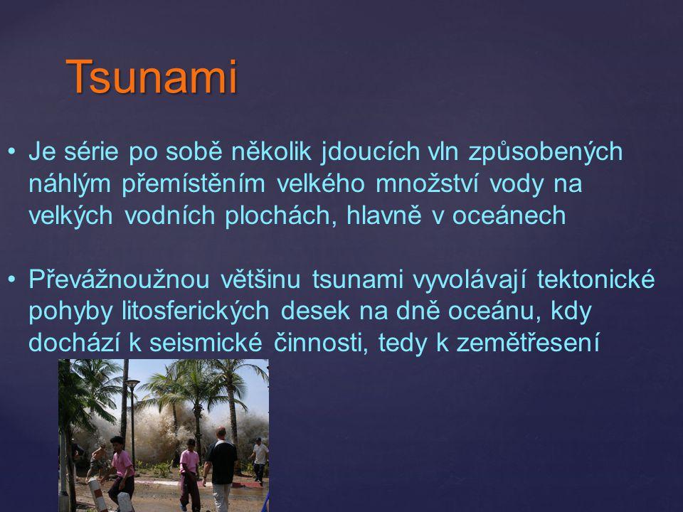 Tsunami Je série po sobě několik jdoucích vln způsobených náhlým přemístěním velkého množství vody na velkých vodních plochách, hlavně v oceánech.