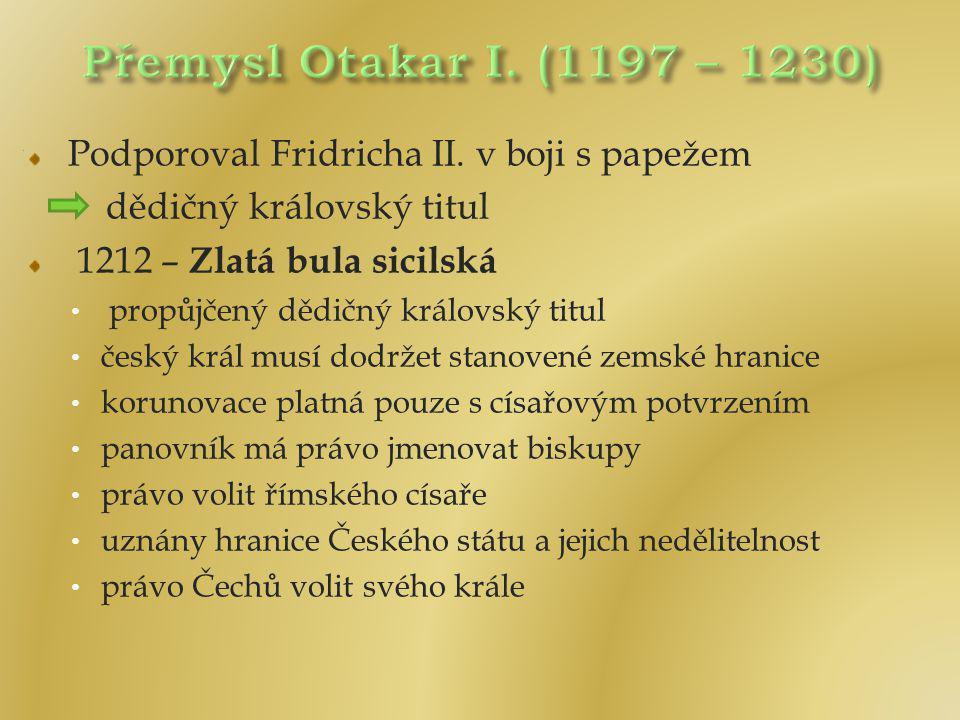 Přemysl Otakar I. (1197 – 1230) Podporoval Fridricha II. v boji s papežem. dědičný královský titul.
