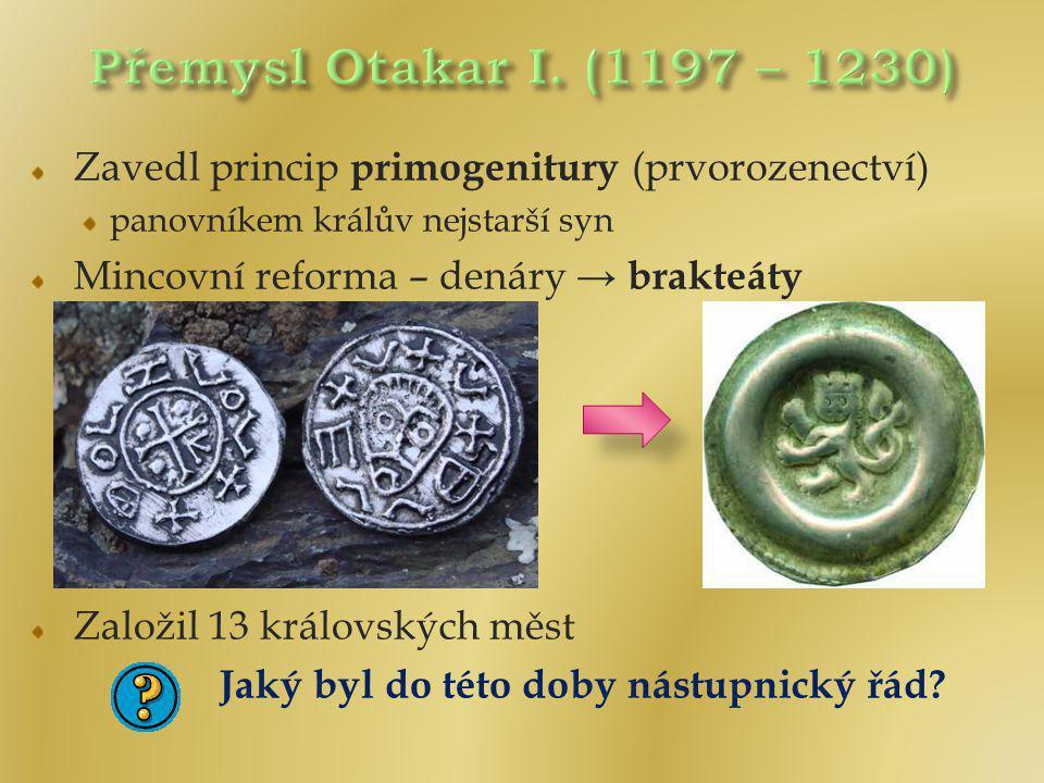 Přemysl Otakar I. (1197 – 1230) Zavedl princip primogenitury (prvorozenectví) panovníkem králův nejstarší syn.