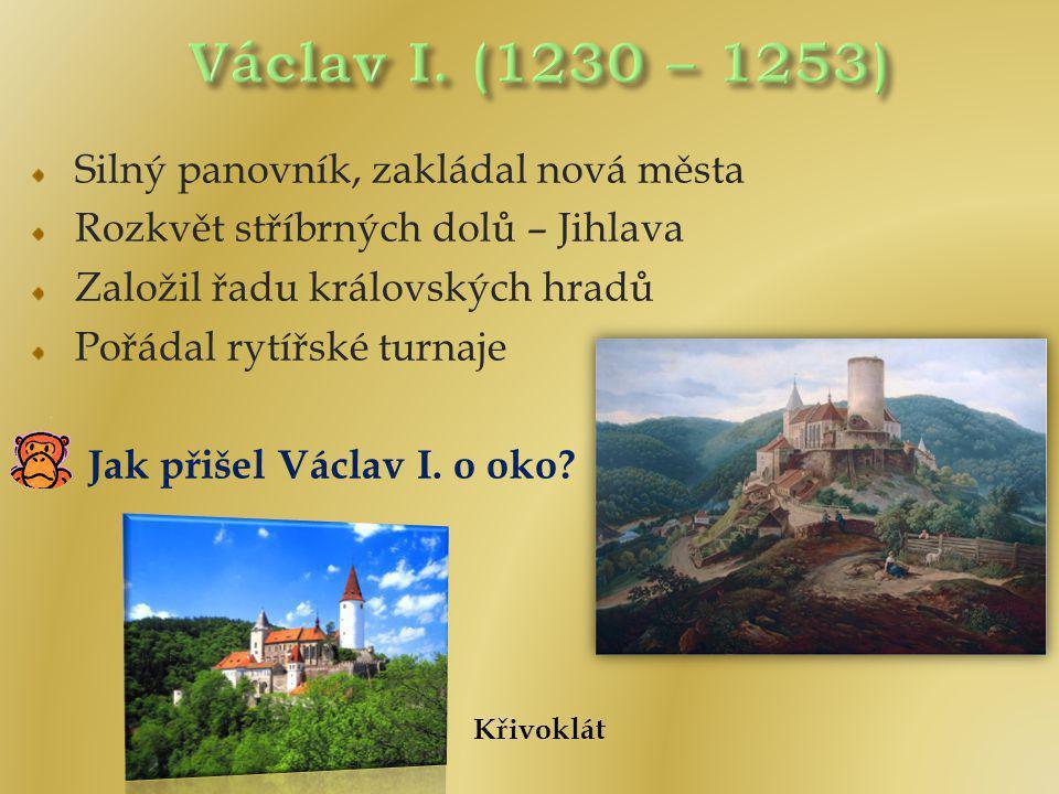 Václav I. (1230 – 1253) Silný panovník, zakládal nová města