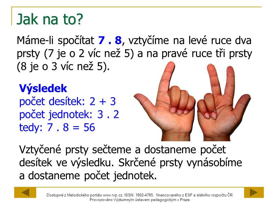 Jak na to Máme-li spočítat 7 . 8, vztyčíme na levé ruce dva prsty (7 je o 2 víc než 5) a na pravé ruce tři prsty (8 je o 3 víc než 5).
