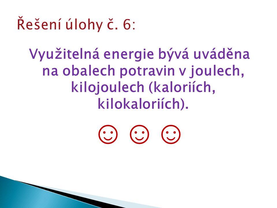 Řešení úlohy č. 6: Využitelná energie bývá uváděna na obalech potravin v joulech, kilojoulech (kaloriích, kilokaloriích).