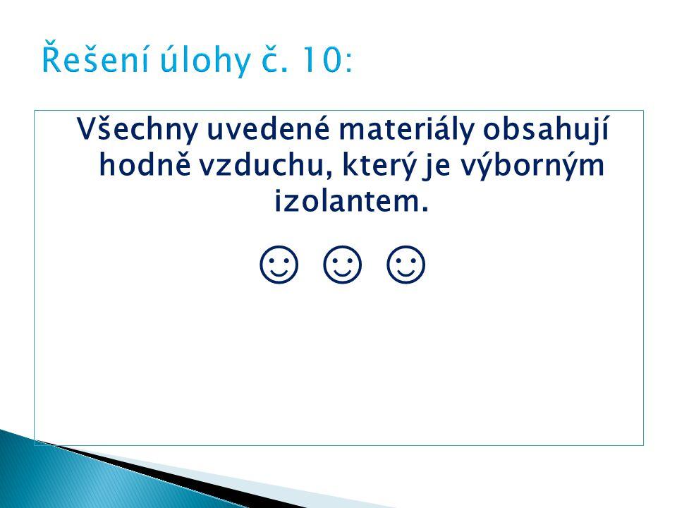 Řešení úlohy č. 10: Všechny uvedené materiály obsahují hodně vzduchu, který je výborným izolantem.