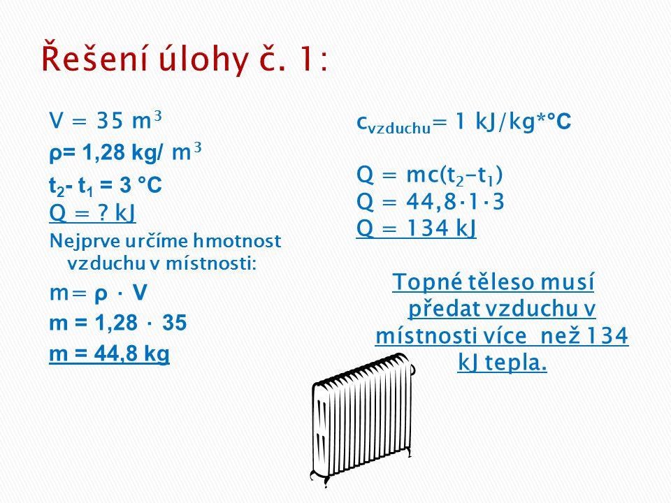 Řešení úlohy č. 1: V = 35 m3 ρ= 1,28 kg/ m3 t2- t1 = 3 °C Q = kJ