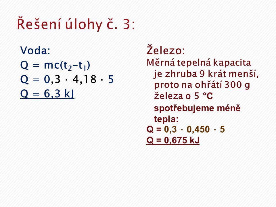 Řešení úlohy č. 3: Voda: Q = mc(t2-t1) Q = 0,3 ⋅ 4,18 ⋅ 5 Q = 6,3 kJ