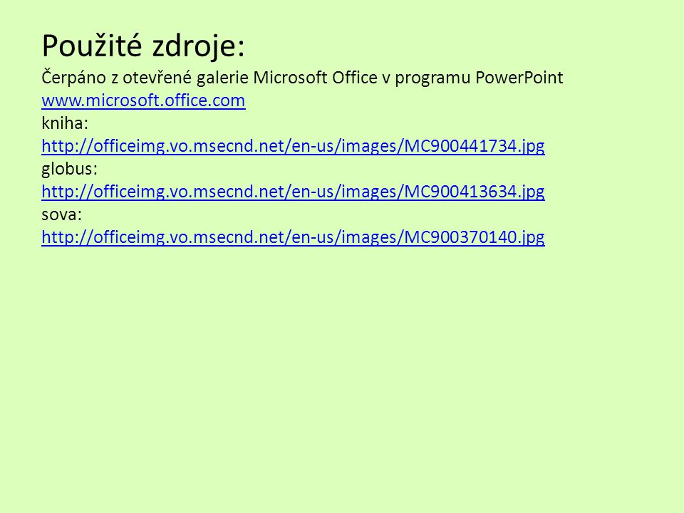 Použité zdroje: Čerpáno z otevřené galerie Microsoft Office v programu PowerPoint www.microsoft.office.com kniha: http://officeimg.vo.msecnd.net/en-us/images/MC900441734.jpg globus: http://officeimg.vo.msecnd.net/en-us/images/MC900413634.jpg sova: http://officeimg.vo.msecnd.net/en-us/images/MC900370140.jpg
