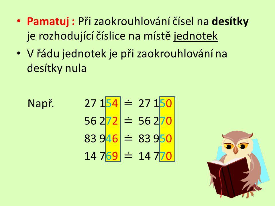 Pamatuj : Při zaokrouhlování čísel na desítky je rozhodující číslice na místě jednotek