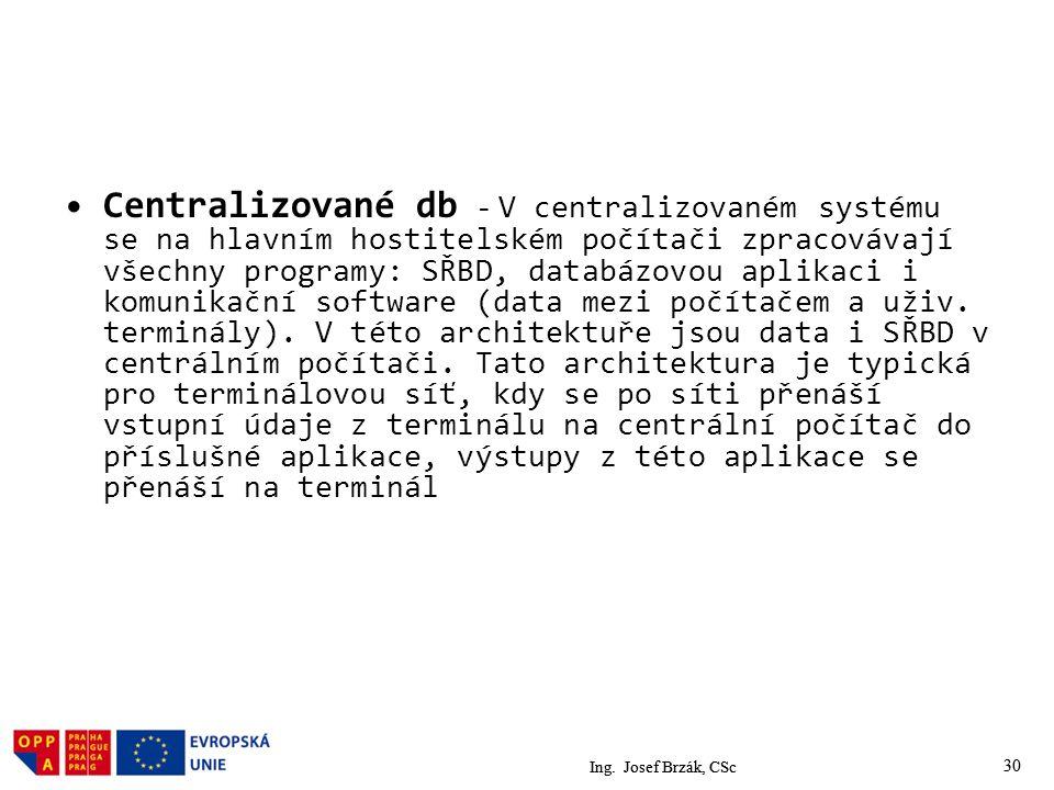 Centralizované db - V centralizovaném systému se na hlavním hostitelském počítači zpracovávají všechny programy: SŘBD, databázovou aplikaci i komunikační software (data mezi počítačem a uživ. terminály). V této architektuře jsou data i SŘBD v centrálním počítači. Tato architektura je typická pro terminálovou síť, kdy se po síti přenáší vstupní údaje z terminálu na centrální počítač do příslušné aplikace, výstupy z této aplikace se přenáší na terminál