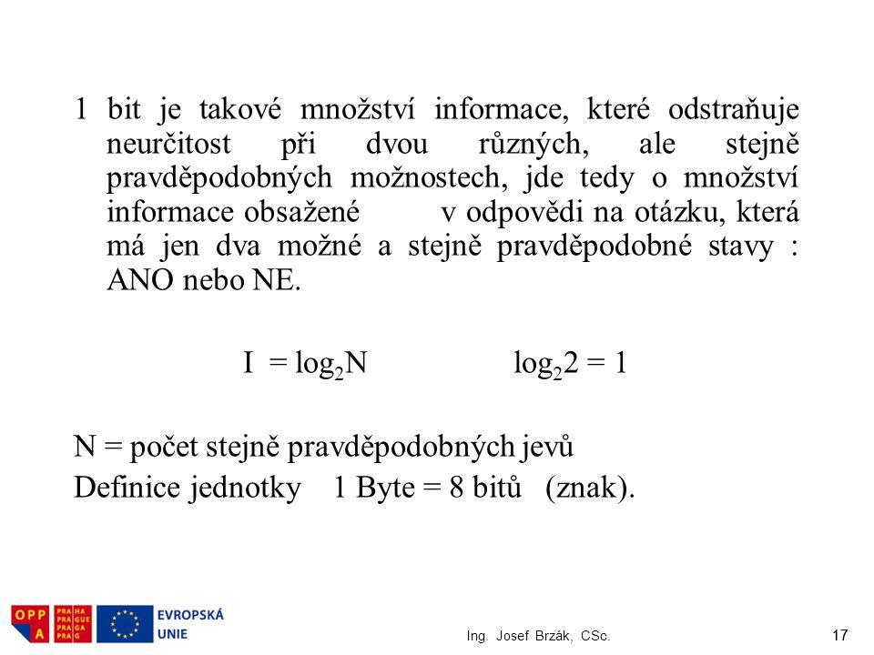 1 bit je takové množství informace, které odstraňuje neurčitost při dvou různých, ale stejně pravděpodobných možnostech, jde tedy o množství informace obsažené v odpovědi na otázku, která má jen dva možné a stejně pravděpodobné stavy : ANO nebo NE. I = log2N log22 = 1 N = počet stejně pravděpodobných jevů Definice jednotky 1 Byte = 8 bitů (znak).