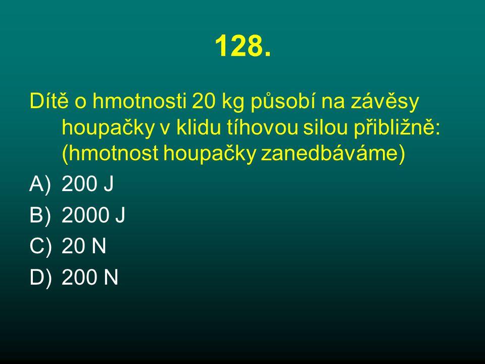 128. Dítě o hmotnosti 20 kg působí na závěsy houpačky v klidu tíhovou silou přibližně: (hmotnost houpačky zanedbáváme)