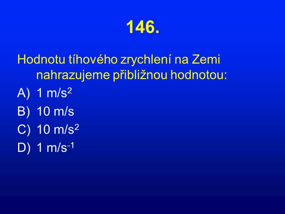 146. Hodnotu tíhového zrychlení na Zemi nahrazujeme přibližnou hodnotou: 1 m/s2. 10 m/s. 10 m/s2.