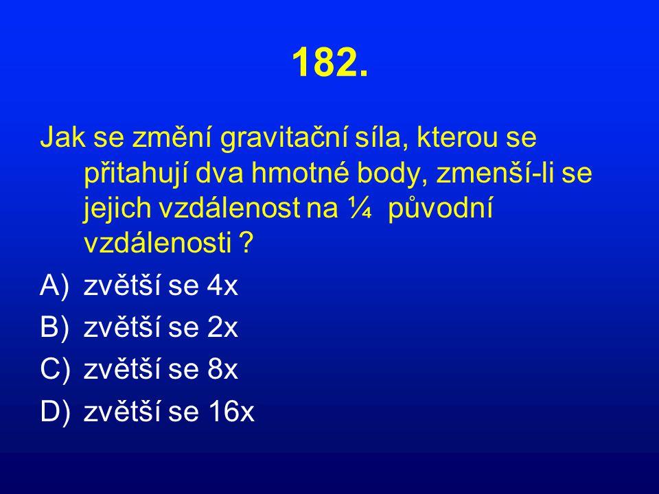 182. Jak se změní gravitační síla, kterou se přitahují dva hmotné body, zmenší-li se jejich vzdálenost na ¼ původní vzdálenosti