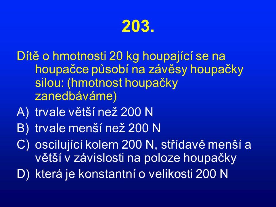 203. Dítě o hmotnosti 20 kg houpající se na houpačce působí na závěsy houpačky silou: (hmotnost houpačky zanedbáváme)