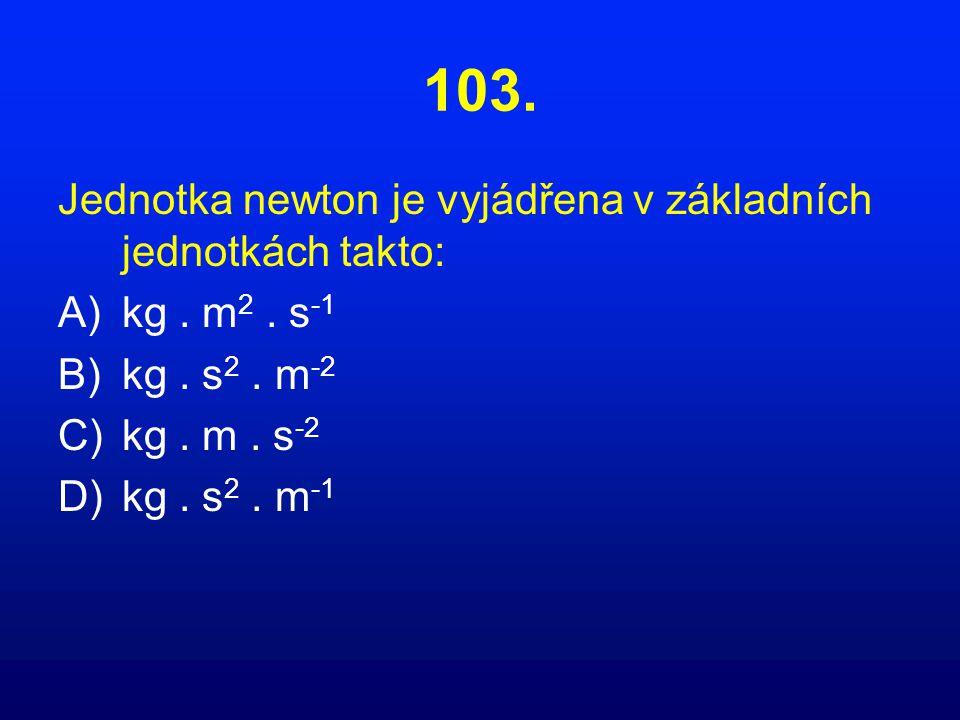 103. Jednotka newton je vyjádřena v základních jednotkách takto: