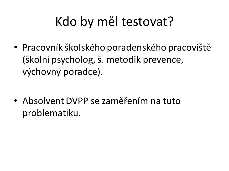 Kdo by měl testovat Pracovník školského poradenského pracoviště (školní psycholog, š. metodik prevence, výchovný poradce).