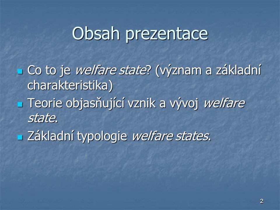 Obsah prezentace Co to je welfare state (význam a základní charakteristika) Teorie objasňující vznik a vývoj welfare state.