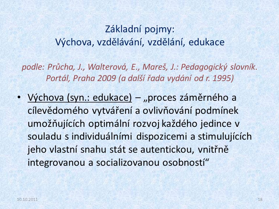 Základní pojmy: Výchova, vzdělávání, vzdělání, edukace podle: Průcha, J., Walterová, E., Mareš, J.: Pedagogický slovník. Portál, Praha 2009 (a další řada vydání od r. 1995)