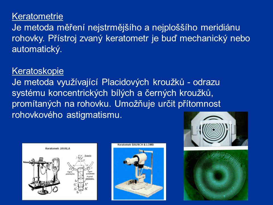 Keratometrie Je metoda měření nejstrmějšího a nejploššího meridiánu rohovky. Přístroj zvaný keratometr je buď mechanický nebo automatický.