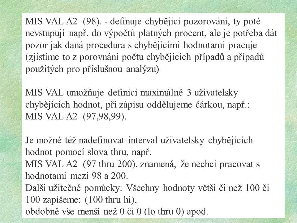 MIS VAL A2 (98). - definuje chybějící pozorování, ty poté nevstupují např. do výpočtů platných procent, ale je potřeba dát pozor jak daná procedura s chybějícími hodnotami pracuje (zjistíme to z porovnání počtu chybějících případů a případů použitých pro příslušnou analýzu)