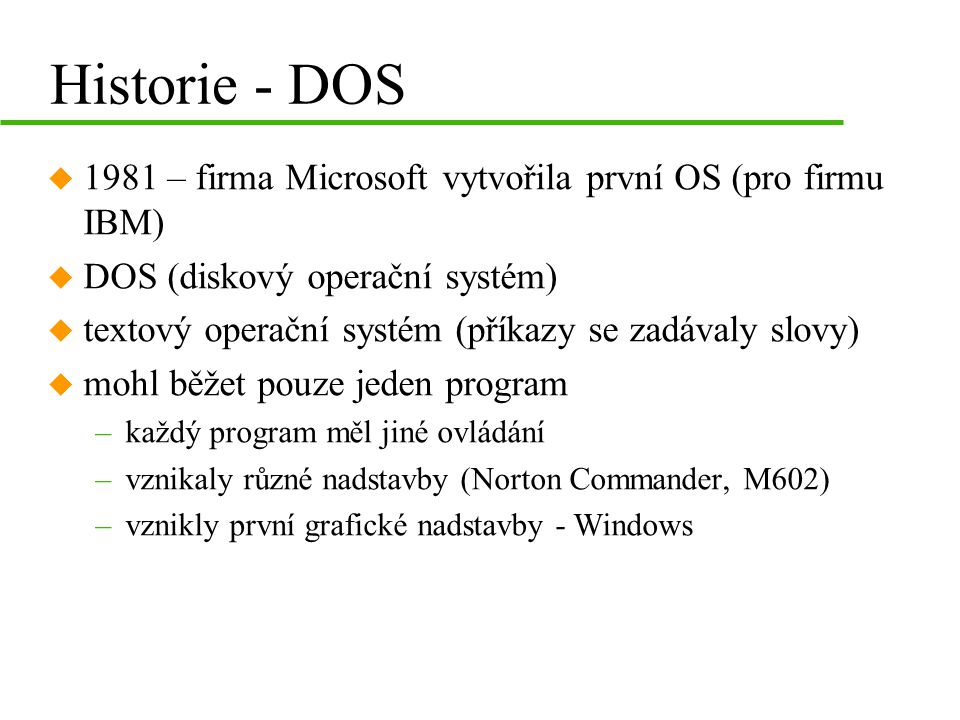 Historie - DOS 1981 – firma Microsoft vytvořila první OS (pro firmu IBM) DOS (diskový operační systém)