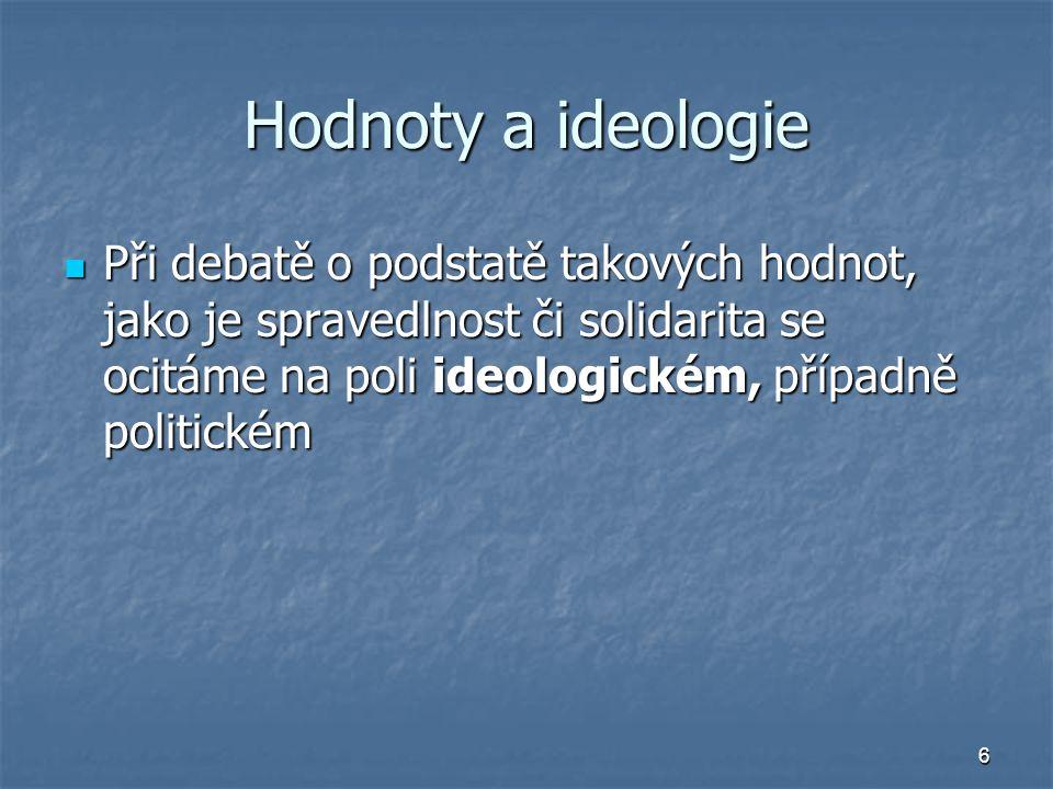Hodnoty a ideologie Při debatě o podstatě takových hodnot, jako je spravedlnost či solidarita se ocitáme na poli ideologickém, případně politickém.