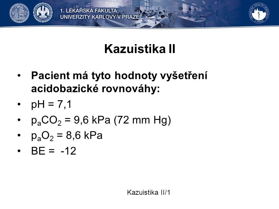 Kazuistika II Pacient má tyto hodnoty vyšetření acidobazické rovnováhy: pH = 7,1. paCO2 = 9,6 kPa (72 mm Hg)