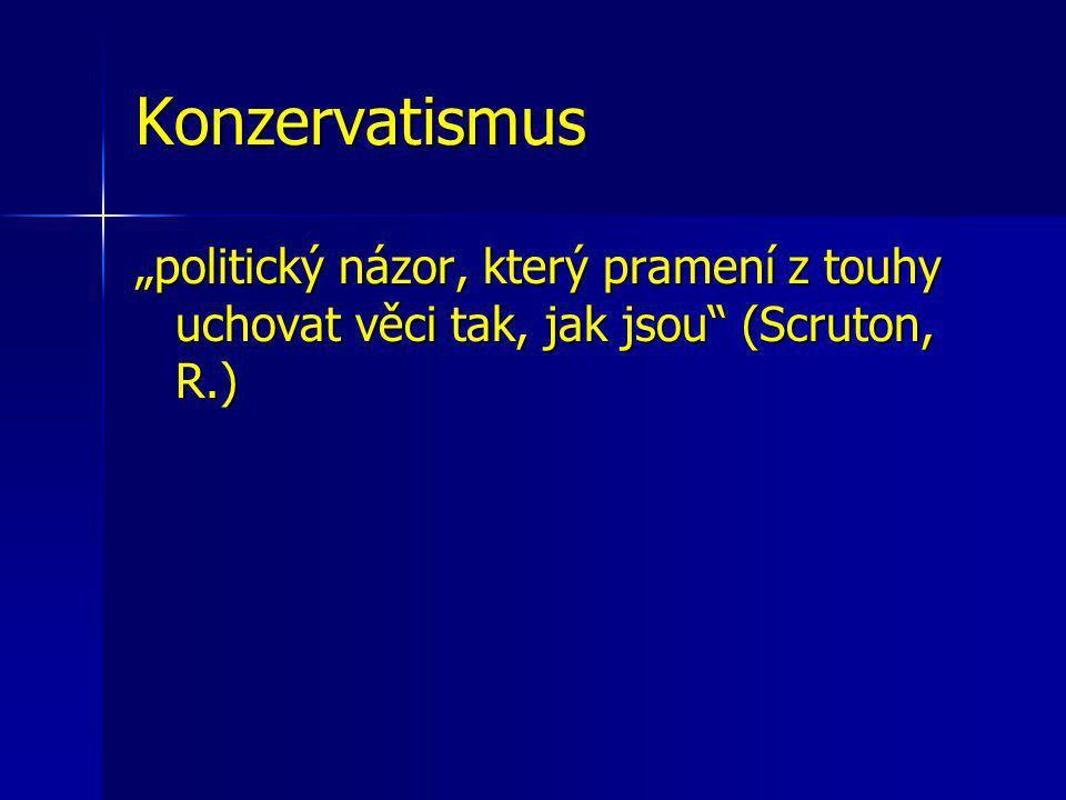 """Konzervatismus """"politický názor, který pramení z touhy uchovat věci tak, jak jsou (Scruton, R.)"""