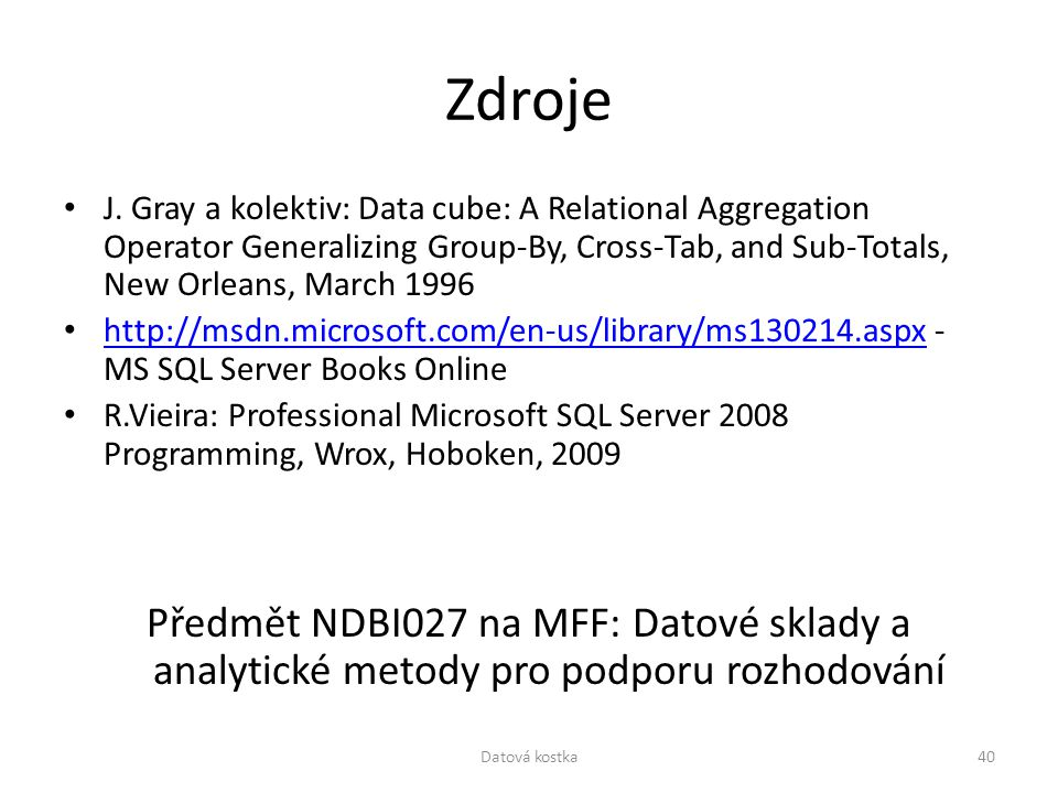 Zdroje J. Gray a kolektiv: Data cube: A Relational Aggregation Operator Generalizing Group-By, Cross-Tab, and Sub-Totals, New Orleans, March 1996.