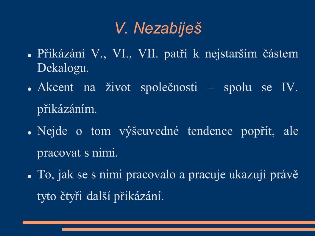V. Nezabiješ Přikázání V., VI., VII. patří k nejstarším částem Dekalogu. Akcent na život společnosti – spolu se IV. přikázáním.