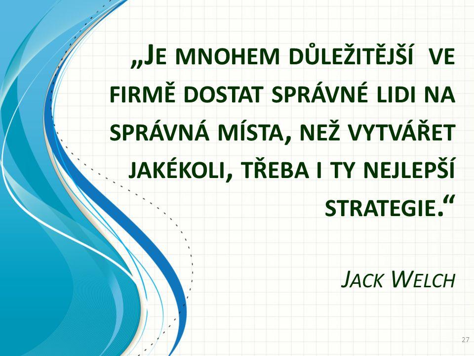 """""""Je mnohem důležitější ve firmě dostat správné lidi na správná místa, než vytvářet jakékoli, třeba i ty nejlepší strategie. Jack Welch"""