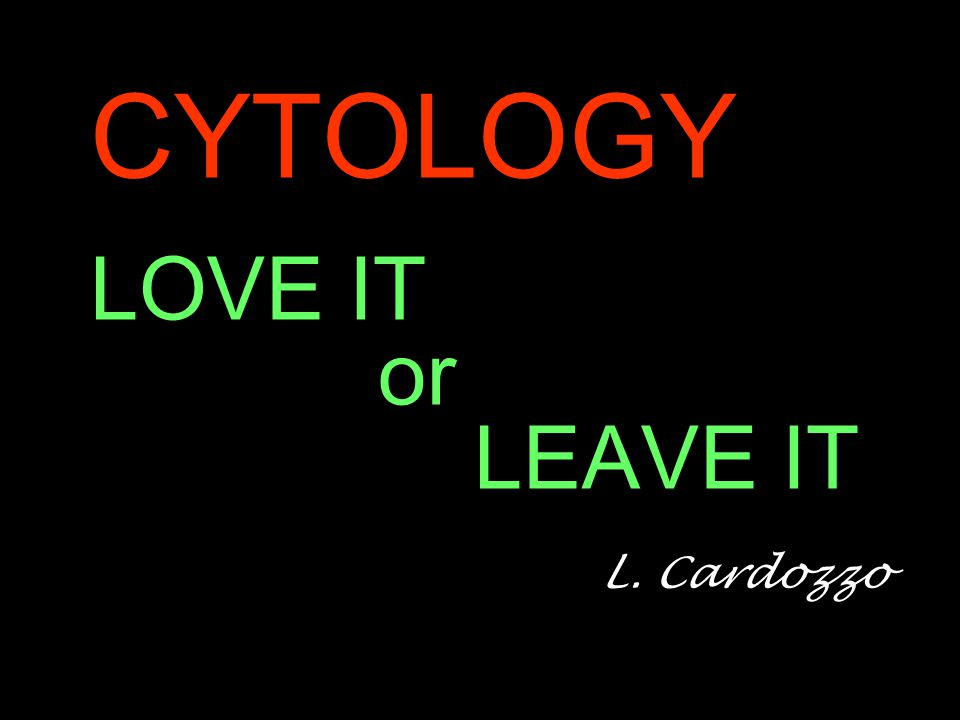 CYTOLOGY LOVE IT or LEAVE IT