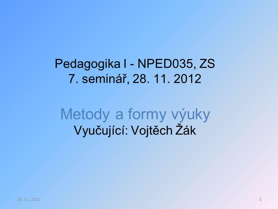 1. prezentace, 3. 10. 2011 Pedagogika I - NPED035, ZS 7. seminář, 28. 11. 2012 Metody a formy výuky Vyučující: Vojtěch Žák.