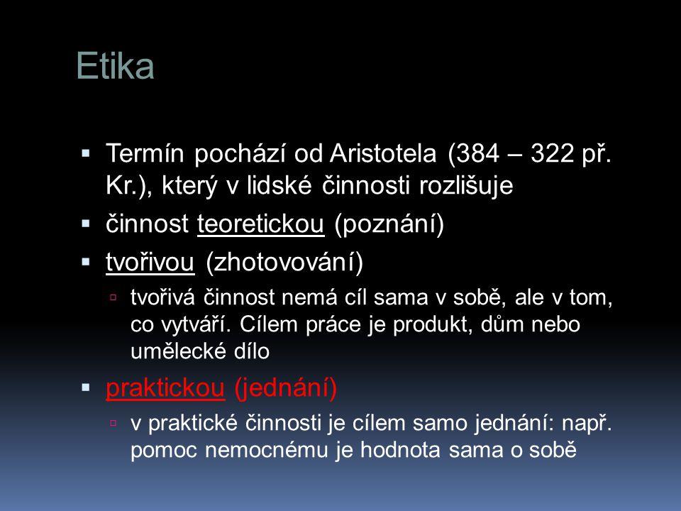 Etika Termín pochází od Aristotela (384 – 322 př. Kr.), který v lidské činnosti rozlišuje. činnost teoretickou (poznání)