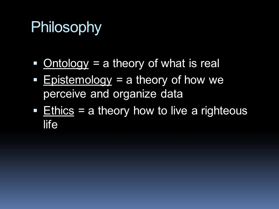 Philosophy Ontology = a theory of what is real