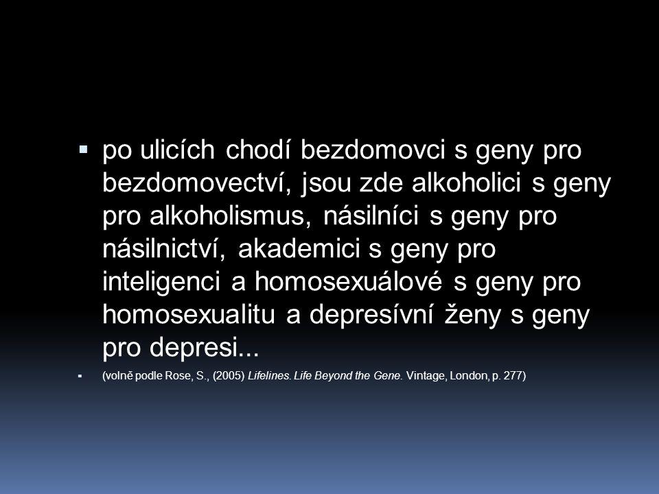 po ulicích chodí bezdomovci s geny pro bezdomovectví, jsou zde alkoholici s geny pro alkoholismus, násilníci s geny pro násilnictví, akademici s geny pro inteligenci a homosexuálové s geny pro homosexualitu a depresívní ženy s geny pro depresi...