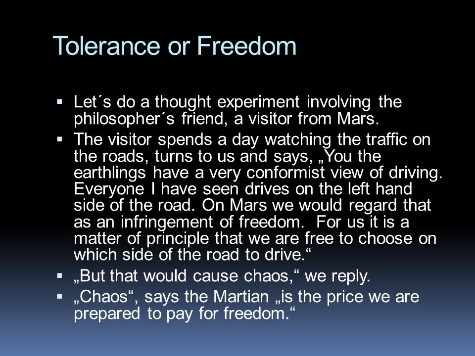 Tolerance or Freedom Let´s do a thought experiment involving the philosopher´s friend, a visitor from Mars.