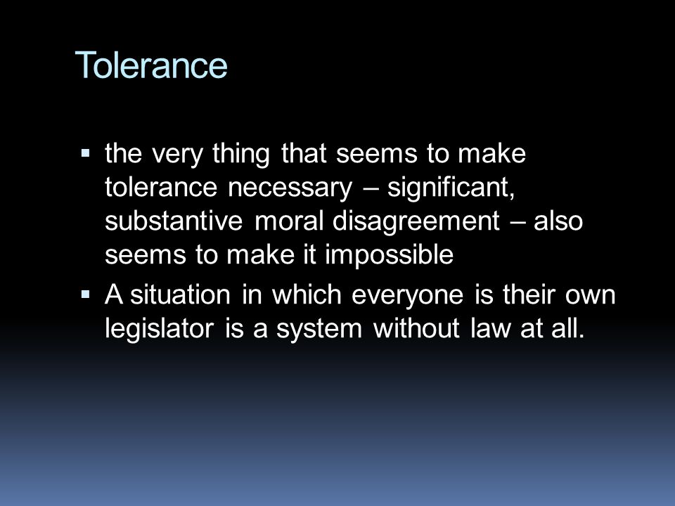 Tolerance the very thing that seems to make tolerance necessary – significant, substantive moral disagreement – also seems to make it impossible.