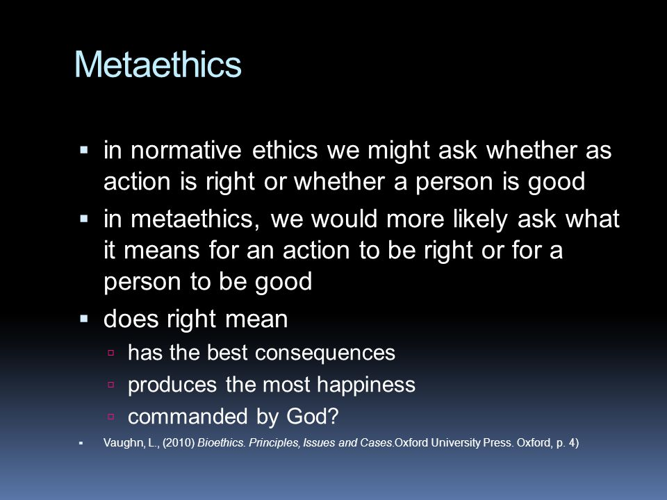 Metaethics in normative ethics we might ask whether as action is right or whether a person is good.