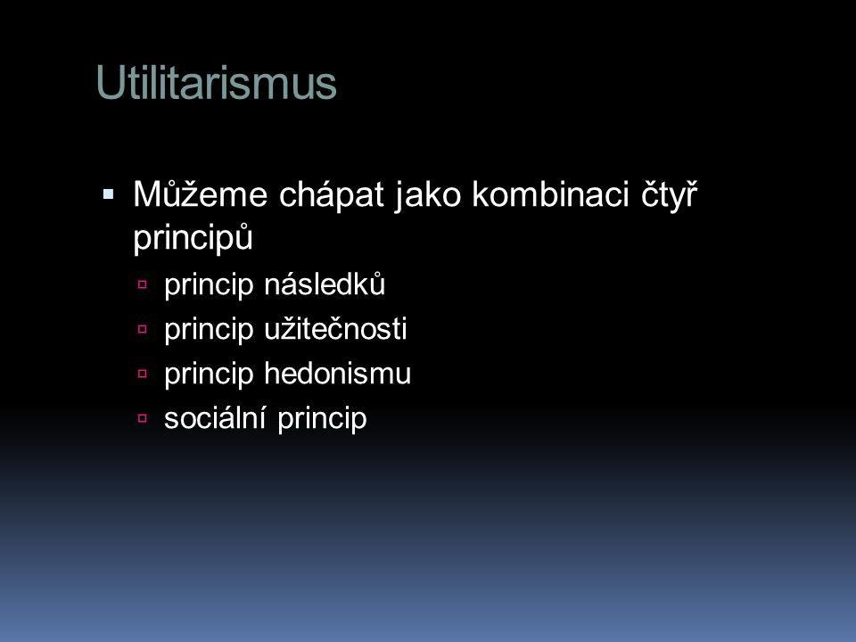 Utilitarismus Můžeme chápat jako kombinaci čtyř principů