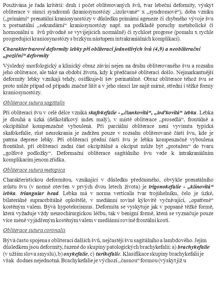 """Používána je řada kritérií: druh i počet obliterovaných švů, tvar lebeční deformity, výskyt obliterace v rámci syndromů (kraniosynostózy """"izolované x """"syndromové ), doba vzniku (""""primární prenatální kraniosynostózy v důsledku primární ageneze či chybného vývoje švu x postnatální """"sekundární kraniosynostózy např. na podkladě poruchy metabolické či hormonální u švů původně se vyvíjejících normálně) či rychlost progrese (pomalu x rychle progredující kraniosynostózy s brzkým nástupem intrakraniálních komplikací)."""